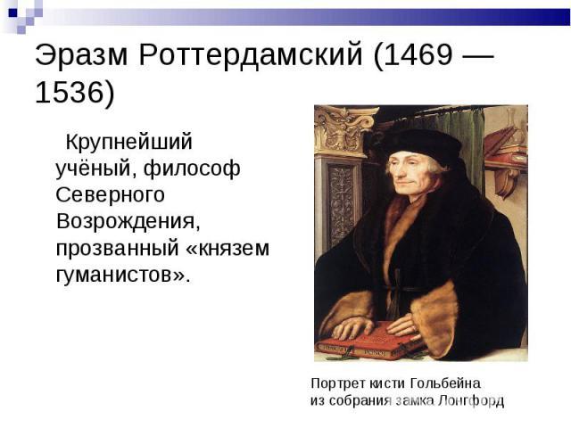 Эразм Роттердамский (1469 — 1536) Крупнейший учёный, философ Северного Возрождения, прозванный «князем гуманистов».