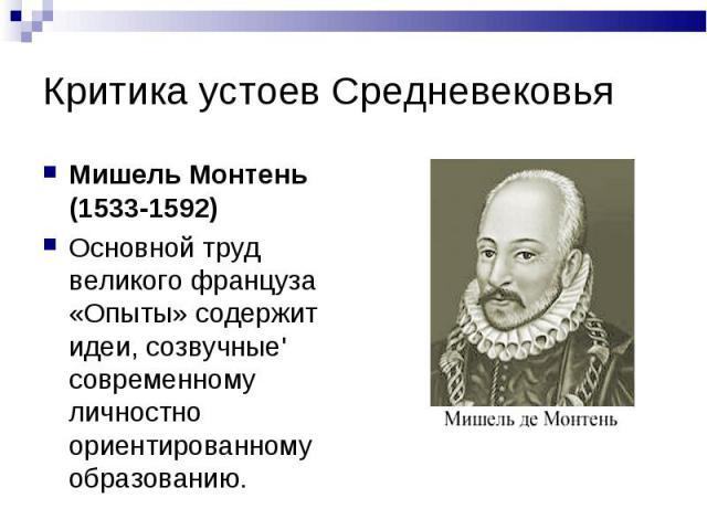 Критика устоев Средневековья Мишель Монтень (1533-1592) Основной труд великого француза «Опыты» содержит идеи, созвучные' современному личностно ориентированному образованию.