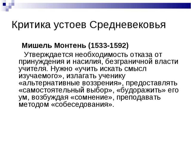 Мишель Монтень (1533-1592) Мишель Монтень (1533-1592) Утверждается необходимость отказа от принуждения и насилия, безграничной власти учителя. Нужно «учить искать смысл изучаемого», излагать ученику «альтернативные воззрения», предоставлять «самосто…