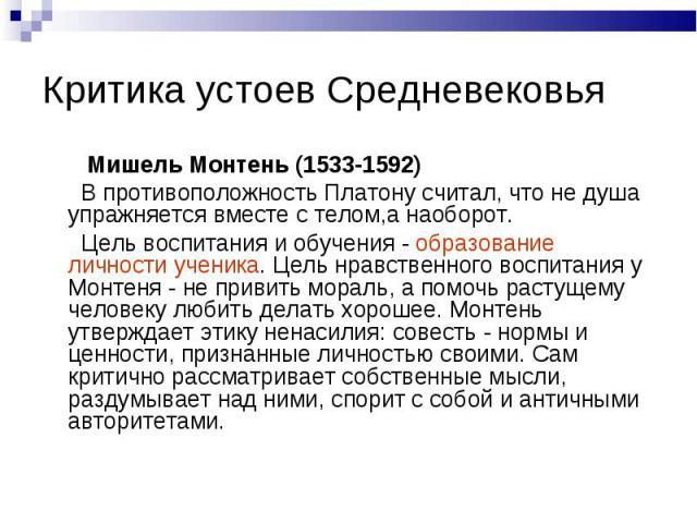 Мишель Монтень (1533-1592) Мишель Монтень (1533-1592) В противоположность Платону считал, что не душа упражняется вместе с телом,а наоборот. Цель воспитания и обучения - образование личности ученика. Цель нравственного воспитания у Монтеня - не прив…