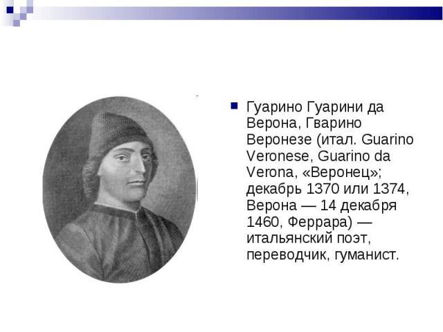 Гуарино Гуарини да Верона, Гварино Веронезе (итал. Guarino Veronese, Guarino da Verona, «Веронец»; декабрь 1370 или 1374, Верона — 14 декабря 1460, Феррара) — итальянский поэт, переводчик, гуманист.