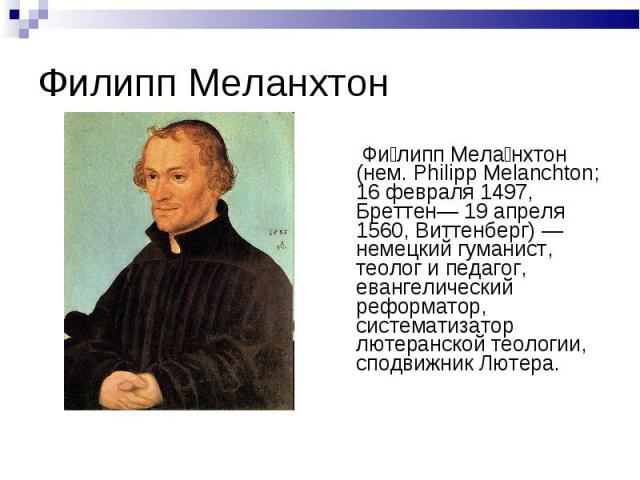 Филипп Меланхтон Фи липп Мела нхтон (нем. Philipp Melanchton; 16 февраля 1497, Бреттен— 19 апреля 1560, Виттенберг) — немецкий гуманист, теолог и педагог, евангелический реформатор, систематизатор лютеранской теологии, сподвижник Лютера.