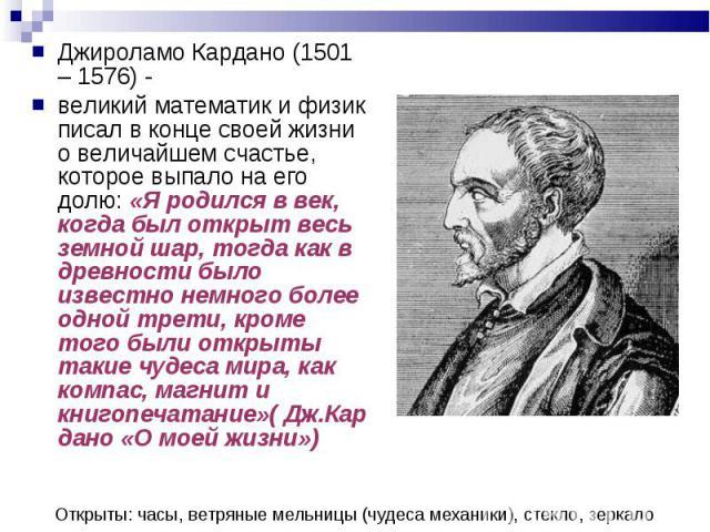 Джироламо Кардано (1501 – 1576) - Джироламо Кардано (1501 – 1576) - великий математик и физик писал в конце своей жизни о величайшем счастье, которое выпало на его долю: «Я родился в век, когда был открыт весь земной шар, тогда как в древности было …