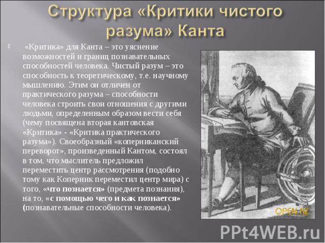 «Критика» для Канта – это уяснение возможностей и границ познавательных способностей человека. Чистый разум – это способность к теоретическому, т.е. научному мышлению. Этим он отличен от практического разума – способности человека строить свои отнош…