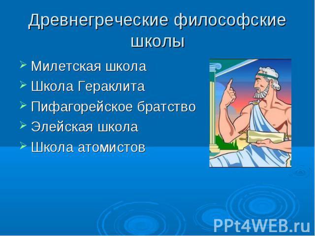 Милетская школа Милетская школа Школа Гераклита Пифагорейское братство Элейская школа Школа атомистов