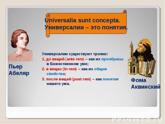 Универсалии существуют трояко: Универсалии существуют трояко: 1. до вещей (ante rem) – как их прообразы в Божественном уме; 2. в вещах (in rem) – как их общие свойства; 3. после вещей (post rem) – как понятия нашего ума.