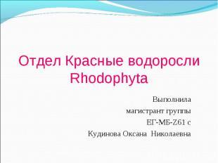 Отдел Красные водоросли Rhodophyta Выполнила магистрант группы ЕГ-МБ-Z61 с Кудин