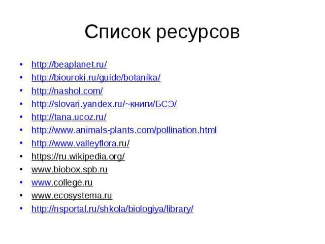 http://beaplanet.ru/ http://beaplanet.ru/ http://biouroki.ru/guide/botanika/ http://nashol.com/ http://slovari.yandex.ru/~книги/БСЭ/ http://tana.ucoz.ru/ http://www.animals-plants.com/pollination.html http://www.valleyflora.ru/ https://ru.wikipedia.…