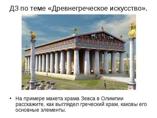 На примере макета храма Зевса в Олимпии расскажите, как выглядел греческий храм, каковы его основные элементы. На примере макета храма Зевса в Олимпии расскажите, как выглядел греческий храм, каковы его основные элементы.