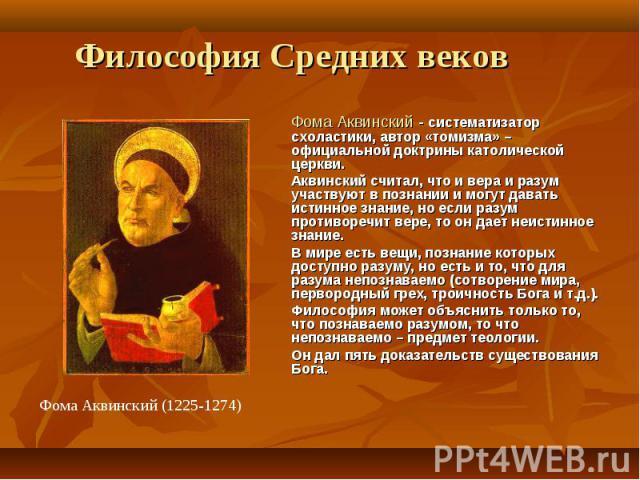Фома Аквинский - систематизатор схоластики, автор «томизма» – официальной доктрины католической церкви. Фома Аквинский - систематизатор схоластики, автор «томизма» – официальной доктрины католической церкви. Аквинский считал, что и вера и разум учас…