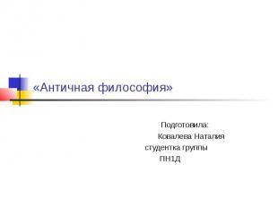 «Античная философия» Подготовила: Ковалева Наталия студентка группы ПН1Д