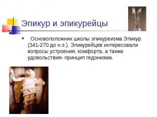 Эпикур и эпикурейцы Основоположник школы эпикуреизма Эпикур (341-270 до н.э.). Э