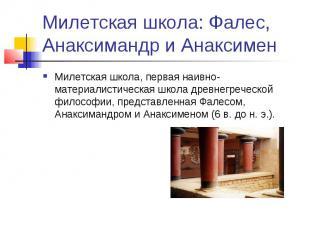Милетская школа: Фалес, Анаксимандр и Анаксимен Милетская школа, первая наивно-м