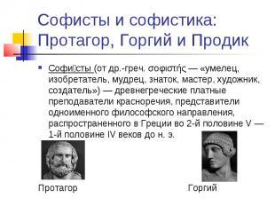 Софисты и софистика: Протагор, Горгий и Продик Софи сты (от др.-греч. σοφιστής —