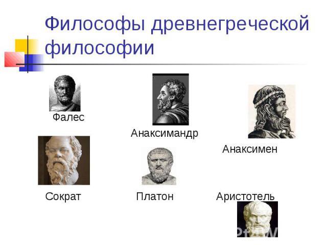Философы древнегреческой философии Фалес Анаксимандр Анаксимен Сократ Платон Аристотель