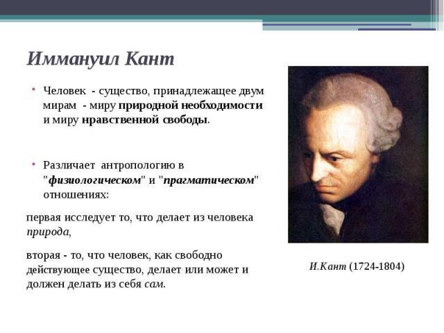 """Иммануил Кант Человек - существо, принадлежащее двум мирам - миру природной необходимости и миру нравственной свободы. Различает антропологию в """"физиологическом"""" и """"прагматическом"""" отношениях: первая исследует то, что делает из ч…"""