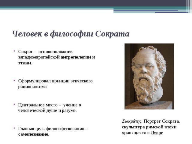 Человек в философии Сократа Сократ – основоположник западноевропейской антропологии и этики. Сформулировал принцип этического рационализма Центральное место – учение о человеческой душе и разуме. Главная цель философствования – самопознание.