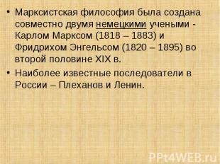 Марксистская философия была создана совместно двумя немецкими учеными - Карлом М