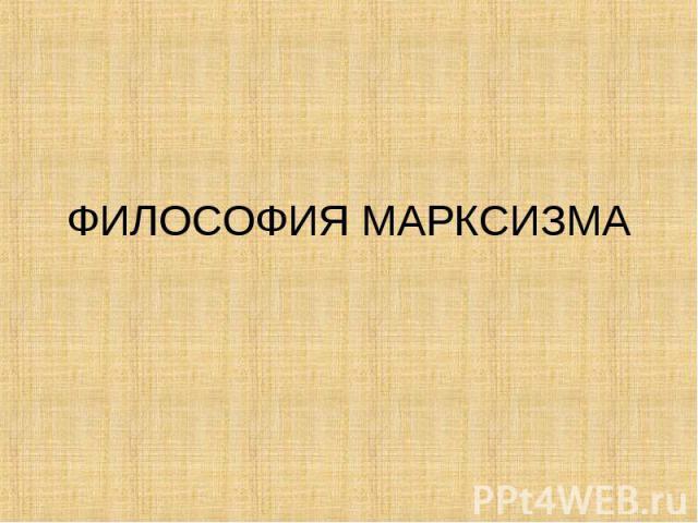 ФИЛОСОФИЯ МАРКСИЗМА