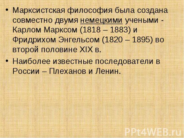 Марксистская философия была создана совместно двумя немецкими учеными - Карлом Марксом (1818 – 1883) и Фридрихом Энгельсом (1820 – 1895) во второй половине XIX в. Наиболее известные последователи в России – Плеханов и Ленин.