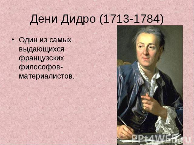 Дени Дидро (1713-1784) Один из самых выдающихся французских философов-материалистов.