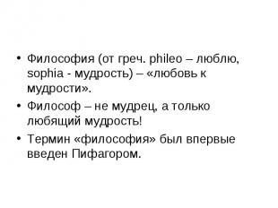 Философия (от греч. phileo – люблю, sophia - мудрость) – «любовь к мудрости». Фи