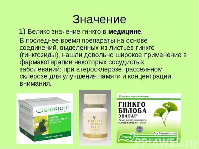 Значение 1) Велико значение гинкго в медицине. В последнее время препараты на основе соединений, выделенных из листьев гинкго (гинкгозиды), нашли довольно широкое применение в фармакотерапии некоторых сосудистых заболеваний: при атеросклерозе, рассе…