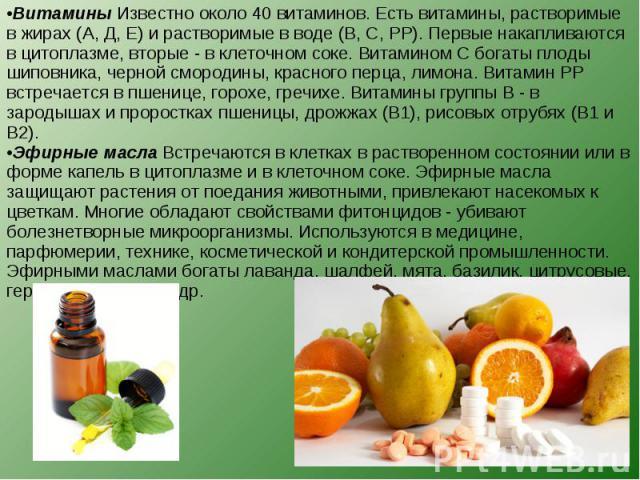 Витамины Известно около 40 витаминов. Есть витамины, растворимые в жирах (А, Д, Е) и растворимые в воде (В, С, РР). Первые накапливаются в цитоплазме, вторые - в клеточном соке. Витамином С богаты плоды шиповника, черной смородины, красного перца, л…