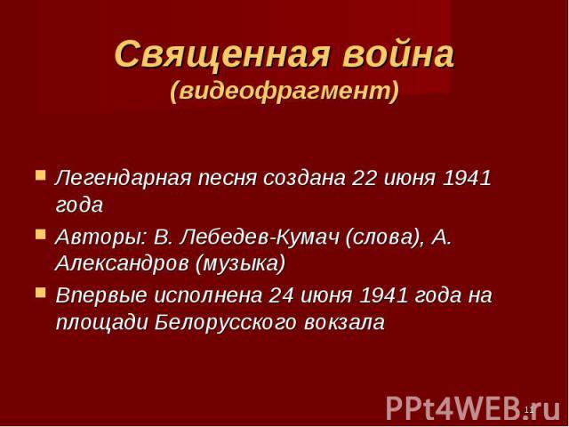 Легендарная песня создана 22 июня 1941 года Авторы: В. Лебедев-Кумач (слова), А. Александров (музыка) Впервые исполнена 24 июня 1941 года на площади Белорусского вокзала