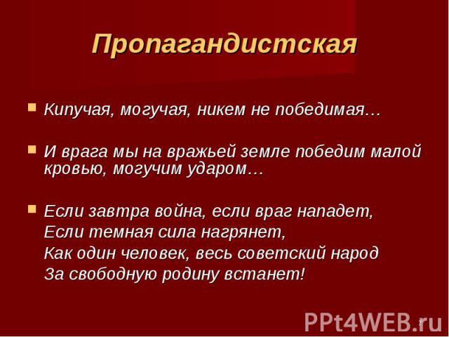 Кипучая, могучая, никем не победимая… И врага мы на вражьей земле победим малой кровью, могучим ударом… Если завтра война, если враг нападет, Если темная сила нагрянет, Как один человек, весь советский народ За свободную родину встанет!
