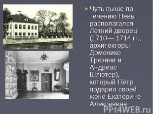 Чуть выше по течению Невы располагался Летний дворец (1710— 1714 гг., архитектор
