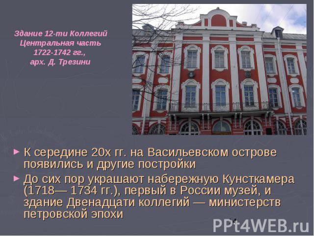 К середине 20х гг. на Васильевском острове появились и другие постройки К середине 20х гг. на Васильевском острове появились и другие постройки До сих пор украшают набережную Кунсткамера (1718— 1734 гг.), первый в России музей, и здание Двенадцати к…