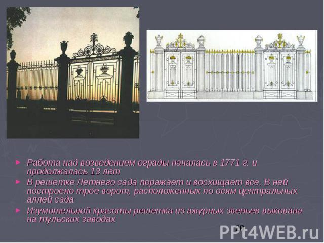 Работа над возведением ограды началась в 1771 г. и продолжалась 13 лет Работа над возведением ограды началась в 1771 г. и продолжалась 13 лет В решетке Летнего сада поражает и восхищает все. В ней построено трое ворот, расположенных по осям централь…