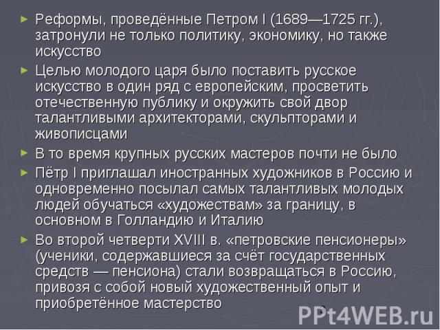 Реформы, проведённые Петром I (1689—1725 гг.), затронули не только политику, экономику, но также искусство Реформы, проведённые Петром I (1689—1725 гг.), затронули не только политику, экономику, но также искусство Целью молодого царя было поставить …