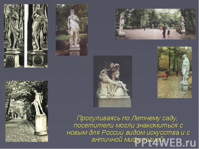 Прогуливаясь по Летнему саду, посетители могли знакомиться с новым для России видом искусства и с античной мифологией Прогуливаясь по Летнему саду, посетители могли знакомиться с новым для России видом искусства и с античной мифологией