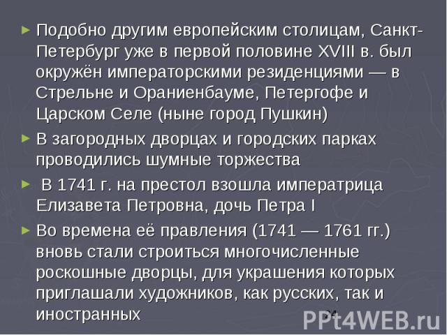 Подобно другим европейским столицам, Санкт-Петербург уже в первой половине XVIII в. был окружён императорскими резиденциями — в Стрельне и Ораниенбауме, Петергофе и Царском Селе (ныне город Пушкин) Подобно другим европейским столицам, Санкт-Петербур…