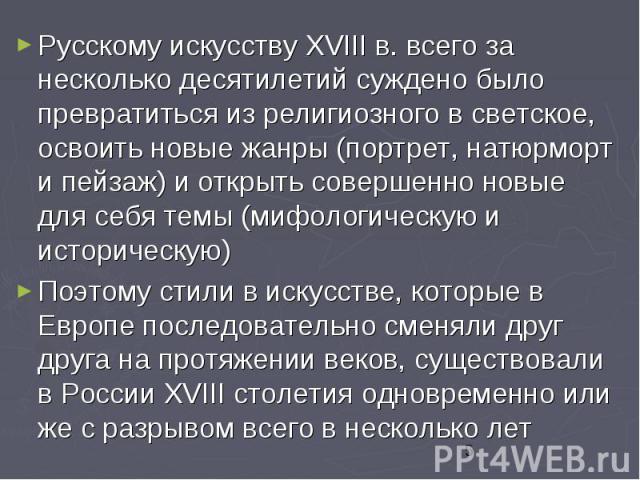 Русскому искусству XVIII в. всего за несколько десятилетий суждено было превратиться из религиозного в светское, освоить новые жанры (портрет, натюрморт и пейзаж) и открыть совершенно новые для себя темы (мифологическую и историческую) Русскому иску…