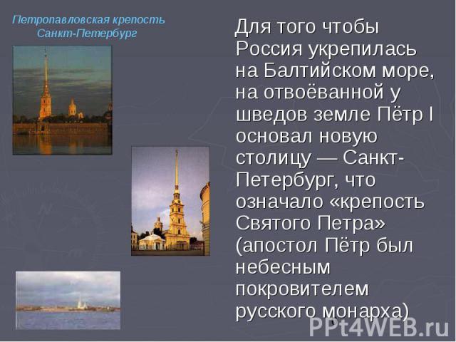 Для того чтобы Россия укрепилась на Балтийском море, на отвоёванной у шведов земле Пётр I основал новую столицу — Санкт-Петербург, что означало «крепость Святого Петра» (апостол Пётр был небесным покровителем русского монарха) Для того чтобы Россия …