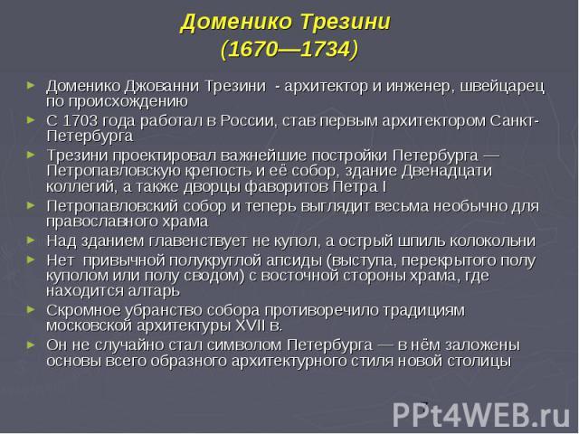 Доменико Трезини (1670—1734) Доменико Джованни Трезини - архитектор и инженер, швейцарец по происхождению С 1703 года работал в России, став первым архитектором Санкт-Петербурга Трезини проектировал важнейшие постройки Петербурга — Петропавловскую к…