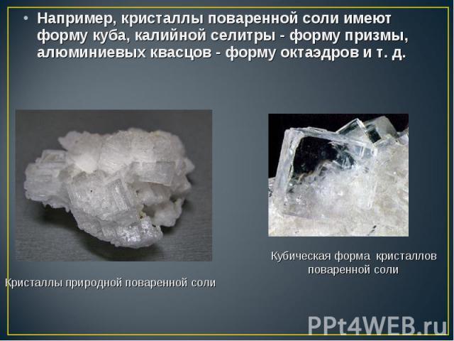 Например, кристаллы поваренной соли имеют форму куба, калийной селитры - форму призмы, алюминиевых квасцов - форму октаэдров и т. д. Например, кристаллы поваренной соли имеют форму куба, калийной селитры - форму призмы, алюминиевых квасцов - форму о…