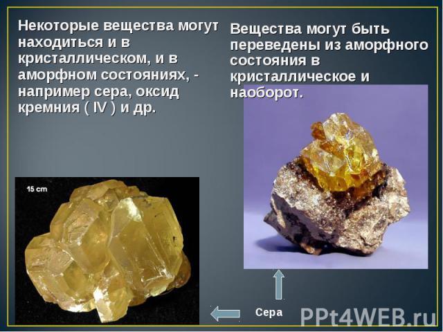 Некоторые вещества могут находиться и в кристаллическом, и в аморфном состояниях, - например сера, оксид кремния ( IV ) и др. Некоторые вещества могут находиться и в кристаллическом, и в аморфном состояниях, - например сера, оксид кремния ( IV ) и др.