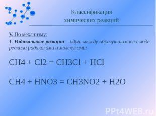 V. По механизму: 1. Радикальные реакции – идут между образующимися в ходе реакци