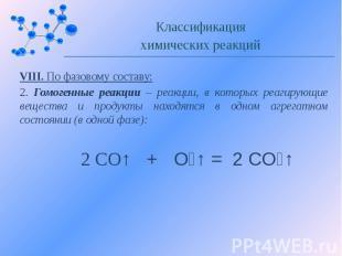 VIII. По фазовому составу: 2. Гомогенные реакции – реакции, в которых реагирующи