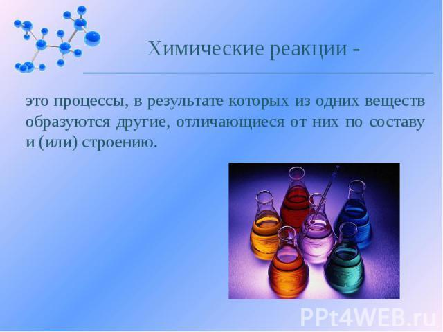 это процессы, в результате которых из одних веществ образуются другие, отличающиеся от них по составу и (или) строению.