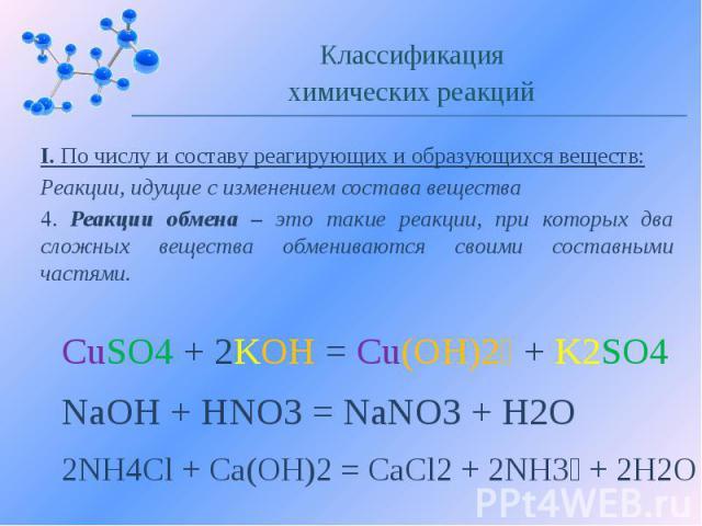 I. По числу и составу реагирующих и образующихся веществ: Реакции, идущие с изменением состава вещества 4. Реакции обмена – это такие реакции, при которых два сложных вещества обмениваются своими составными частями.