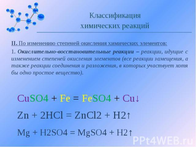 II. По изменению степеней окисления химических элементов: 1. Окислительно-восстановительные реакции – реакции, идущие с изменением степеней окисления элементов (все реакции замещения, а также реакции соединения и разложения, в которых участвует хотя…