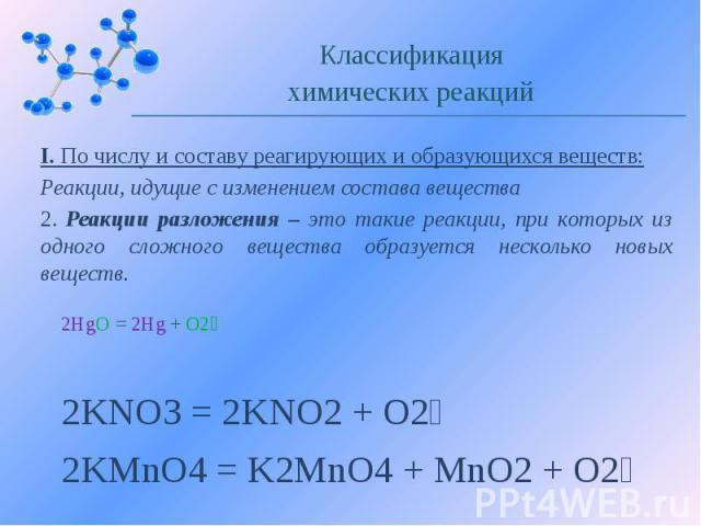 I. По числу и составу реагирующих и образующихся веществ: Реакции, идущие с изменением состава вещества 2. Реакции разложения – это такие реакции, при которых из одного сложного вещества образуется несколько новых веществ.