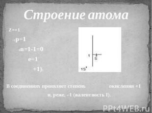Строение атома Z=+1 +1p=1 0n=1-1=0 e=1 +1)1 В соединениях проявляет степень окис