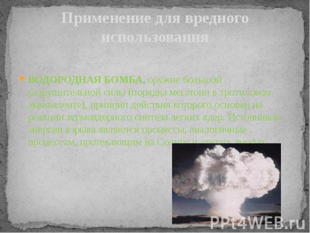 Применение для вредного использования ВОДОРОДНАЯ БОМБА, оружие большой разрушительной силы (порядка мегатонн в тротиловом эквиваленте), принцип действия которого основан на реакции термоядерного синтеза легких ядер. Источником энергии взрыва являютс…