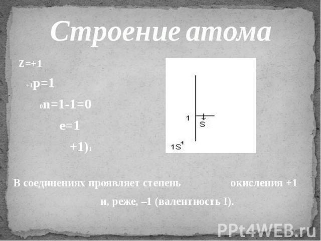 Строение атома Z=+1 +1p=1 0n=1-1=0 e=1 +1)1 В соединениях проявляет степень окисления +1 и, реже, –1 (валентность I).